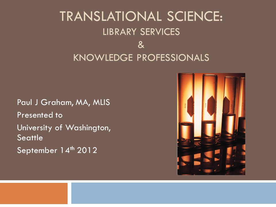 TRANSLATIONAL SCIENCE: LIBRARY SERVICES & KNOWLEDGE PROFESSIONALS Paul J Graham, MA, MLIS Presented to University of Washington, Seattle September 14