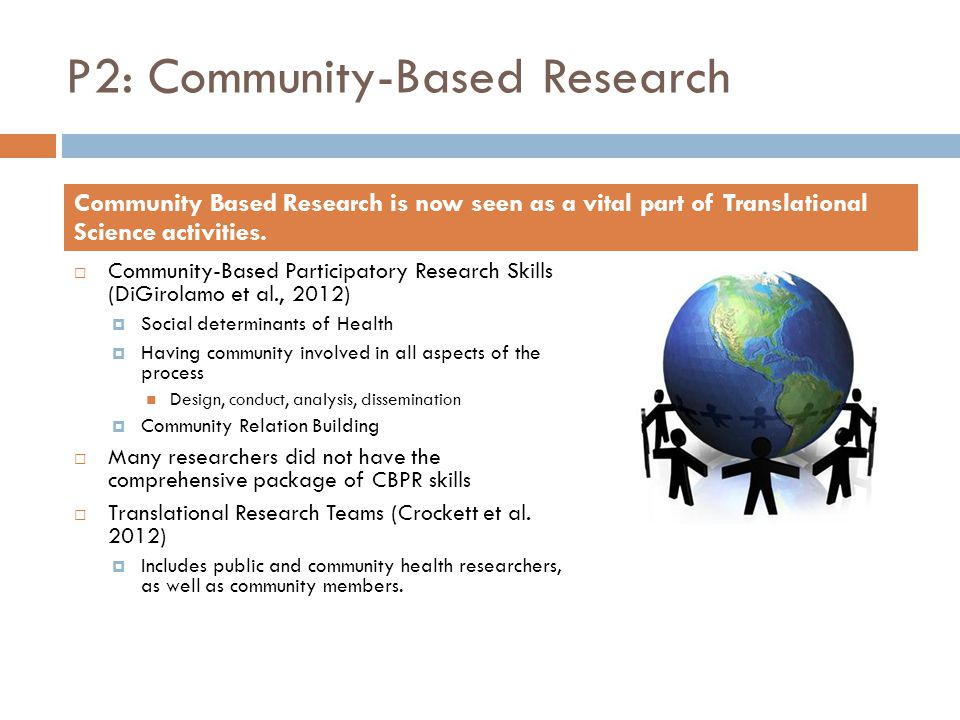 P2: Community-Based Research  Extensive Planning  Environmental Scan to identify key resources and people  Formulating relevant relationships  Collaborative research department or committee  Creating a shared vision Some Important Steps for Community Based Research Planning