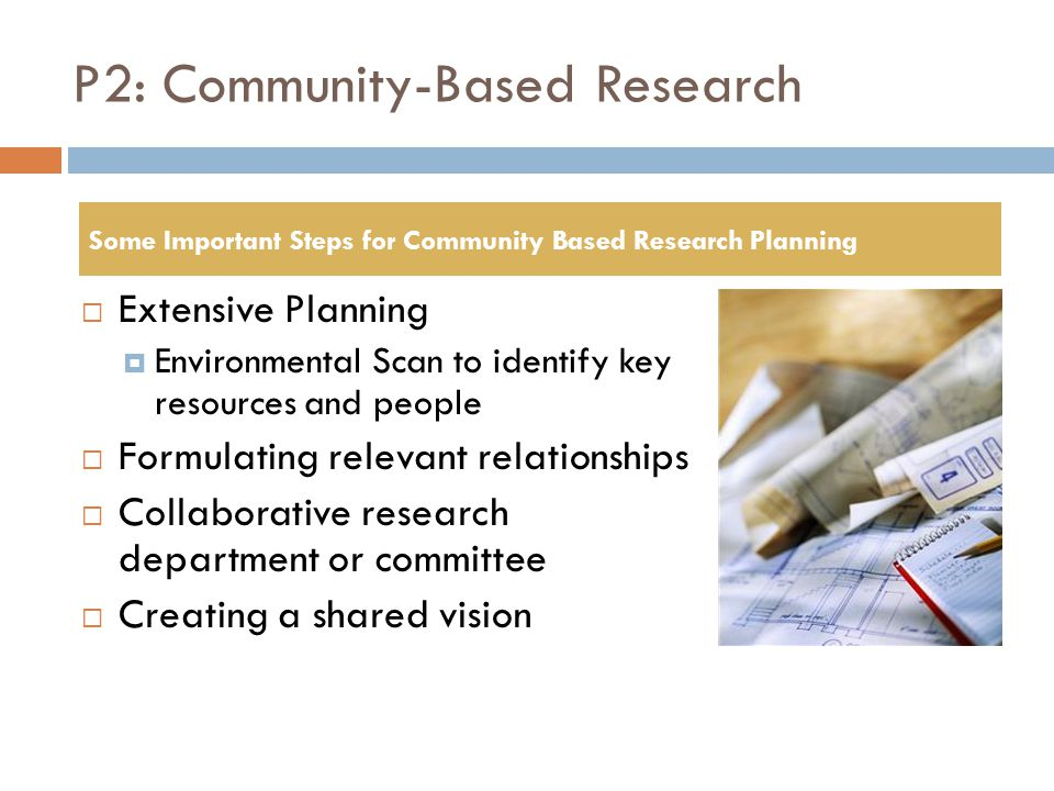 P2: Community-Based Research  Extensive Planning  Environmental Scan to identify key resources and people  Formulating relevant relationships  Col