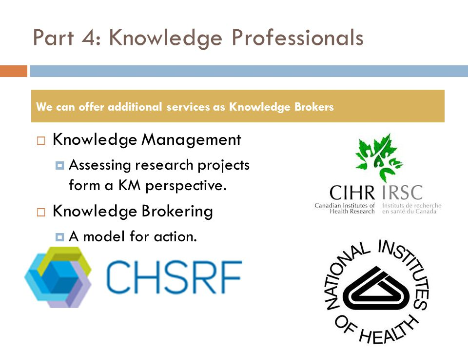 Part 4: Knowledge Professionals  Knowledge Management  Assessing research projects form a KM perspective.  Knowledge Brokering  A model for action