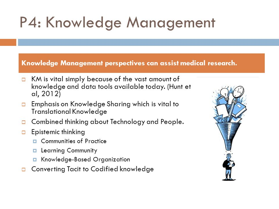 P4: Knowledge Management  KM is vital simply because of the vast amount of knowledge and data tools available today. (Hunt et al, 2012)  Emphasis on
