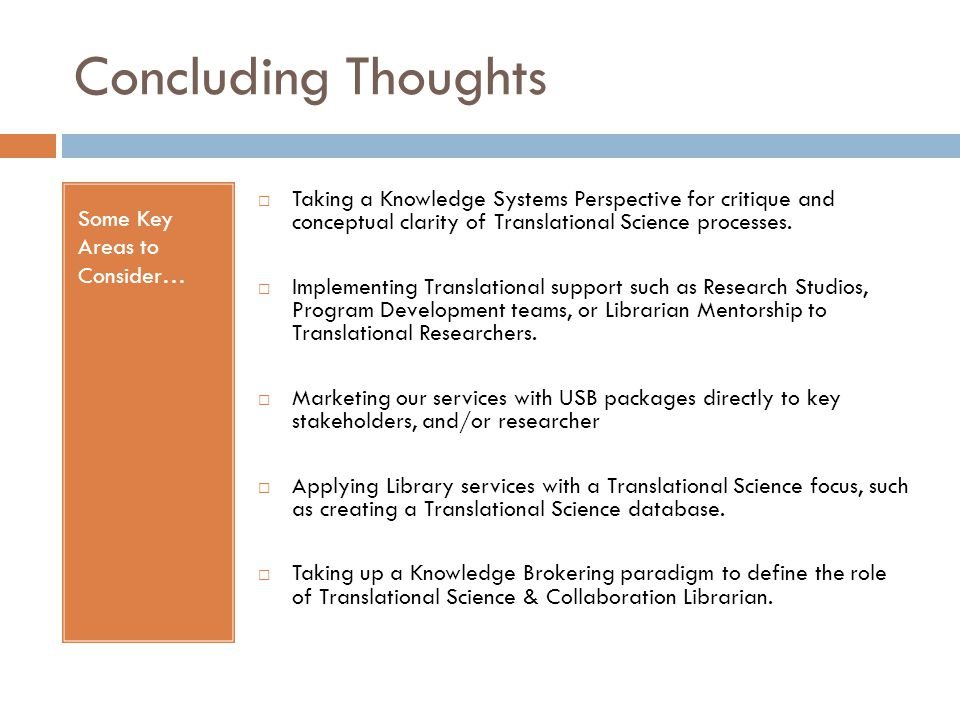 Concluding Thoughts Some Key Areas to Consider…  Taking a Knowledge Systems Perspective for critique and conceptual clarity of Translational Science
