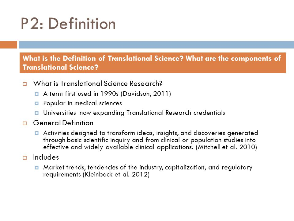 P2: Definition  What is Translational Science Research?  A term first used in 1990s (Davidson, 2011)  Popular in medical sciences  Universities no