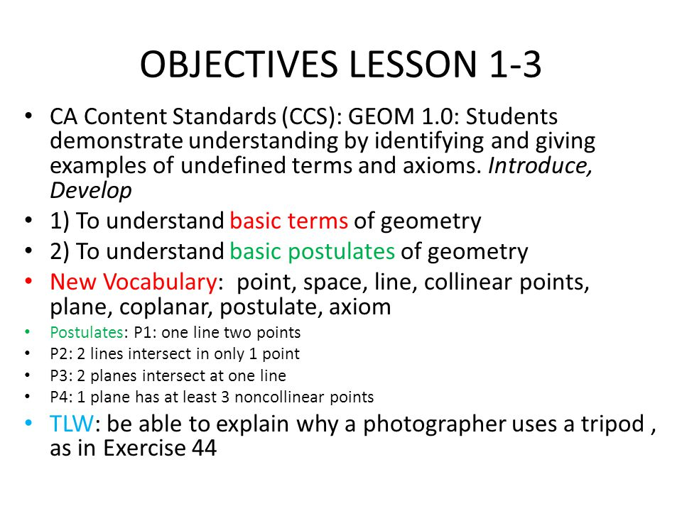 OBJECTIVES LESSON 1-3 CA Content Standards (CCS): GEOM 1.0: Students demonstrate understanding by identifying and giving examples of undefined terms and axioms.