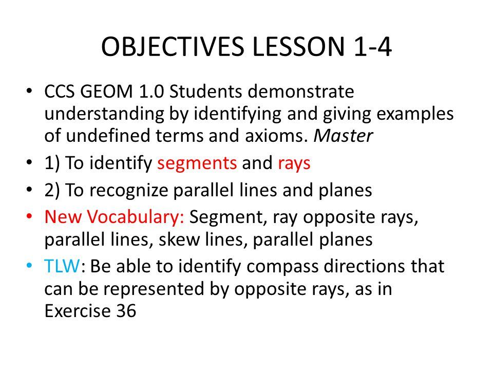 OBJECTIVES LESSON 1-4 CCS GEOM 1.0 Students demonstrate understanding by identifying and giving examples of undefined terms and axioms. Master 1) To i