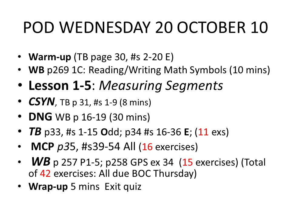 POD WEDNESDAY 20 OCTOBER 10 Warm-up (TB page 30, #s 2-20 E) WB p269 1C: Reading/Writing Math Symbols (10 mins) Lesson 1-5: Measuring Segments CSYN, TB