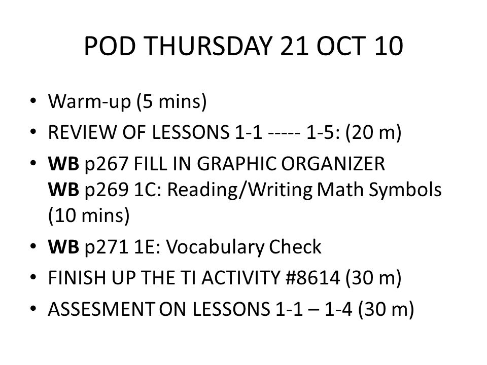 POD THURSDAY 21 OCT 10 Warm-up (5 mins) REVIEW OF LESSONS : (20 m) WB p267 FILL IN GRAPHIC ORGANIZER WB p269 1C: Reading/Writing Math Symbols (10 mins) WB p271 1E: Vocabulary Check FINISH UP THE TI ACTIVITY #8614 (30 m) ASSESMENT ON LESSONS 1-1 – 1-4 (30 m)