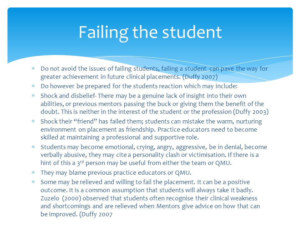  Do not avoid the issues of failing students, failing a student can pave the way for greater achievement in future clinical placements.