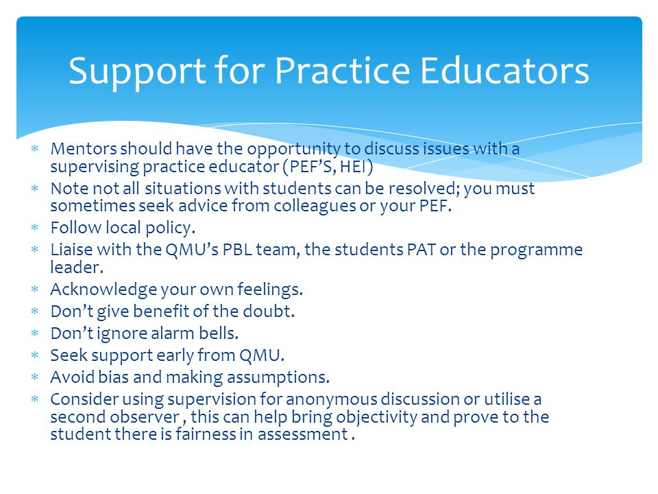  Mentors should have the opportunity to discuss issues with a supervising practice educator (PEF'S, HEI)  Note not all situations with students can