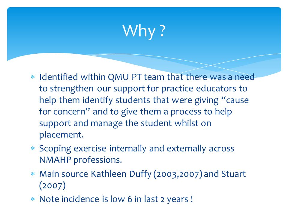  Identified within QMU PT team that there was a need to strengthen our support for practice educators to help them identify students that were giving cause for concern and to give them a process to help support and manage the student whilst on placement.