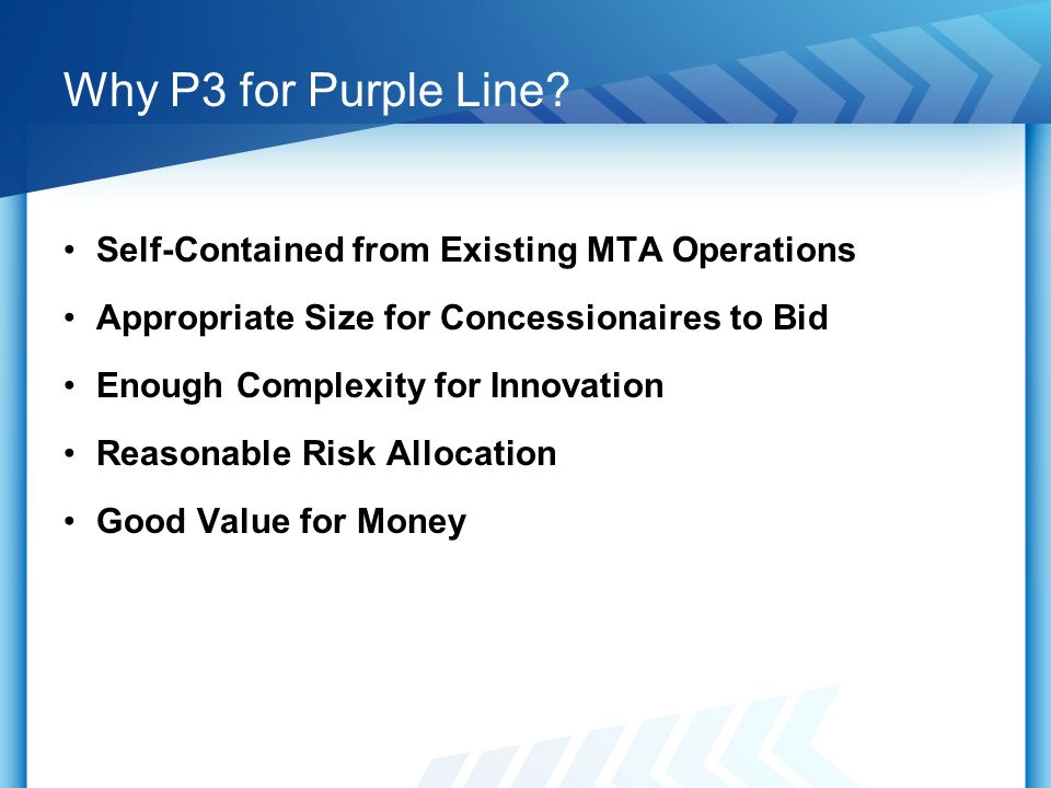 Why P3 for Purple Line? Self-Contained from Existing MTA Operations Appropriate Size for Concessionaires to Bid Enough Complexity for Innovation Reaso