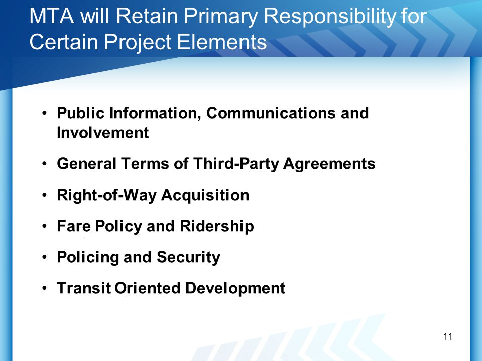 MTA will Retain Primary Responsibility for Certain Project Elements Public Information, Communications and Involvement General Terms of Third-Party Agreements Right-of-Way Acquisition Fare Policy and Ridership Policing and Security Transit Oriented Development 11