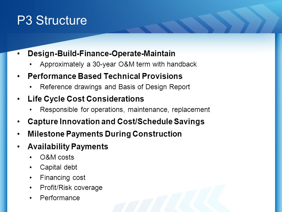 P3 Structure Design-Build-Finance-Operate-Maintain Approximately a 30-year O&M term with handback Performance Based Technical Provisions Reference drawings and Basis of Design Report Life Cycle Cost Considerations Responsible for operations, maintenance, replacement Capture Innovation and Cost/Schedule Savings Milestone Payments During Construction Availability Payments O&M costs Capital debt Financing cost Profit/Risk coverage Performance