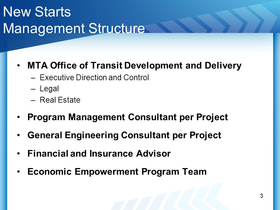 New Starts Management Structure MTA Office of Transit Development and Delivery –Executive Direction and Control –Legal –Real Estate Program Management Consultant per Project General Engineering Consultant per Project Financial and Insurance Advisor Economic Empowerment Program Team 3