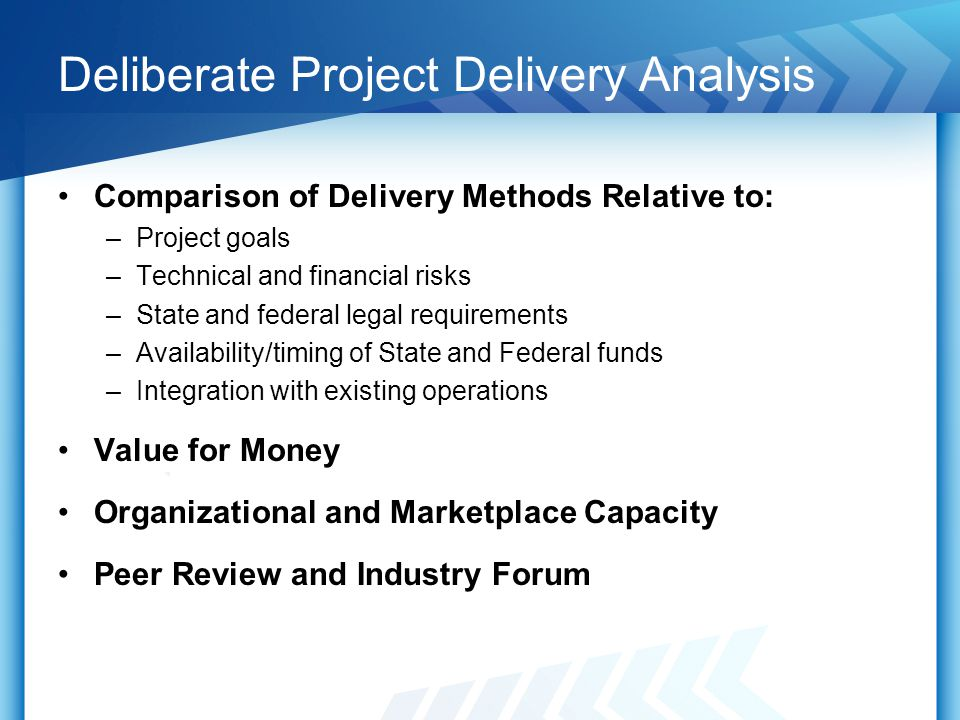 Deliberate Project Delivery Analysis Comparison of Delivery Methods Relative to: –Project goals –Technical and financial risks –State and federal legal requirements –Availability/timing of State and Federal funds –Integration with existing operations Value for Money Organizational and Marketplace Capacity Peer Review and Industry Forum