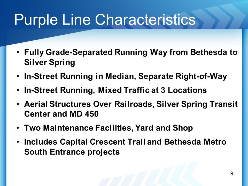 Purple Line Characteristics Fully Grade-Separated Running Way from Bethesda to Silver Spring In-Street Running in Median, Separate Right-of-Way In-Street Running, Mixed Traffic at 3 Locations Aerial Structures Over Railroads, Silver Spring Transit Center and MD 450 Two Maintenance Facilities, Yard and Shop Includes Capital Crescent Trail and Bethesda Metro South Entrance projects 9