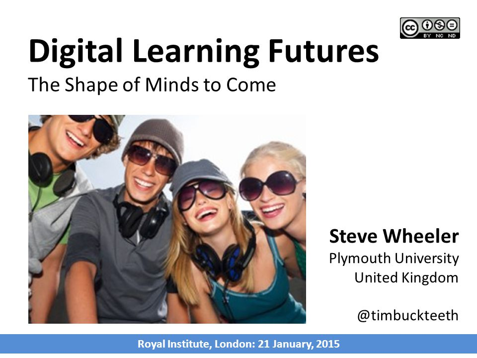 Steve Wheeler Plymouth University United Kingdom @timbuckteeth Digital Learning Futures The Shape of Minds to Come Royal Institute, London: 21 January
