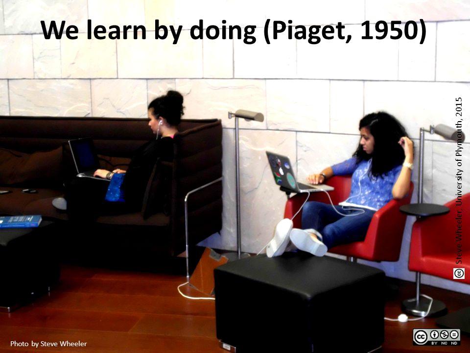We learn by doing (Piaget, 1950) Photo by Steve Wheeler Steve Wheeler, University of Plymouth, 2015