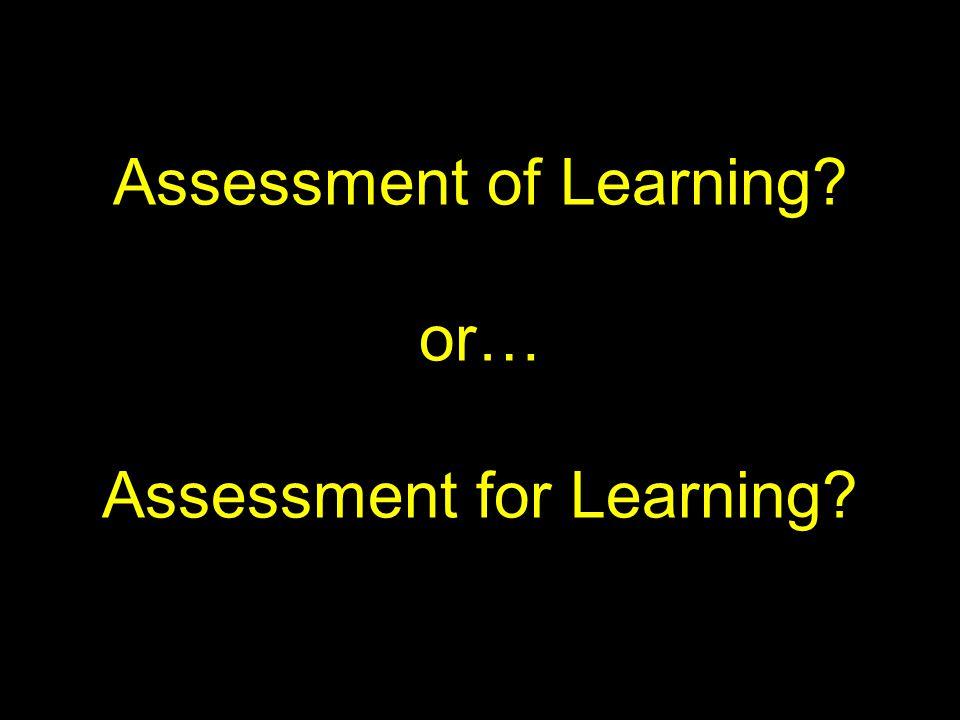 Assessment of Learning? or… Assessment for Learning?