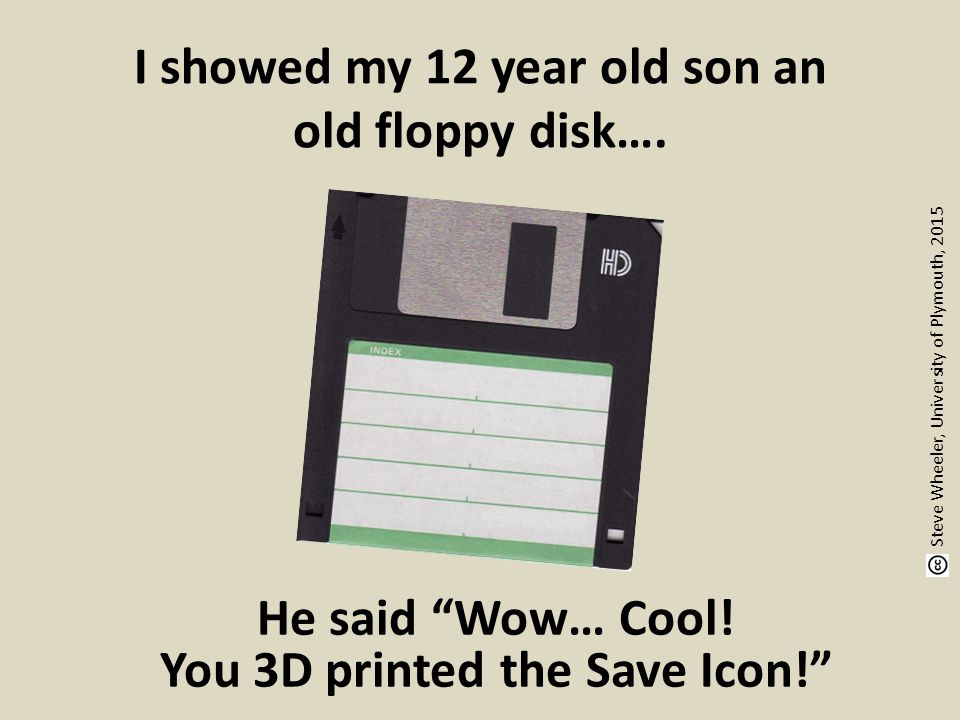 """I showed my 12 year old son an old floppy disk…. He said """"Wow… Cool! You 3D printed the Save Icon!"""" Steve Wheeler, University of Plymouth, 2015"""