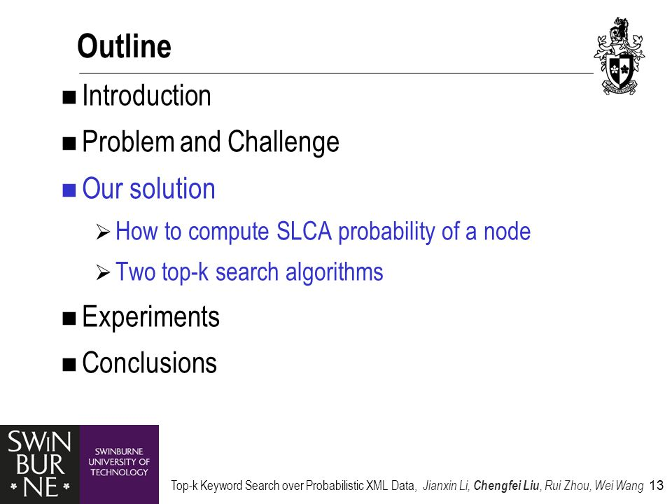 Top-k Keyword Search over Probabilistic XML Data, Jianxin Li, Chengfei Liu, Rui Zhou, Wei Wang 13 Outline Introduction Problem and Challenge Our solution  How to compute SLCA probability of a node  Two top-k search algorithms Experiments Conclusions