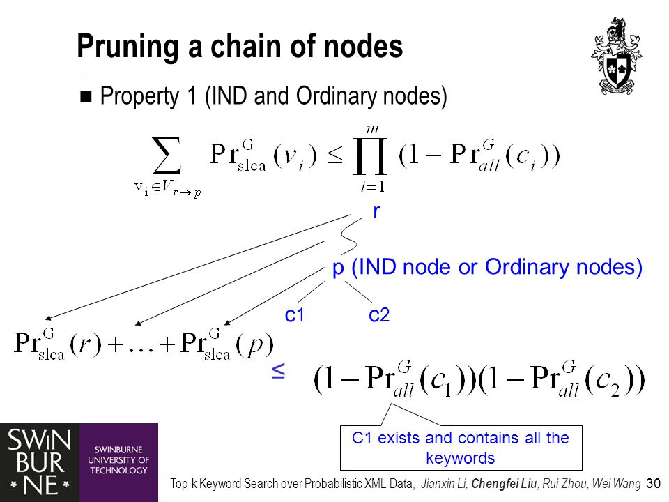 Top-k Keyword Search over Probabilistic XML Data, Jianxin Li, Chengfei Liu, Rui Zhou, Wei Wang 30 Pruning a chain of nodes Property 1 (IND and Ordinary nodes) p (IND node or Ordinary nodes) c1c1 c2c2 r ≤ C1 exists and contains all the keywords