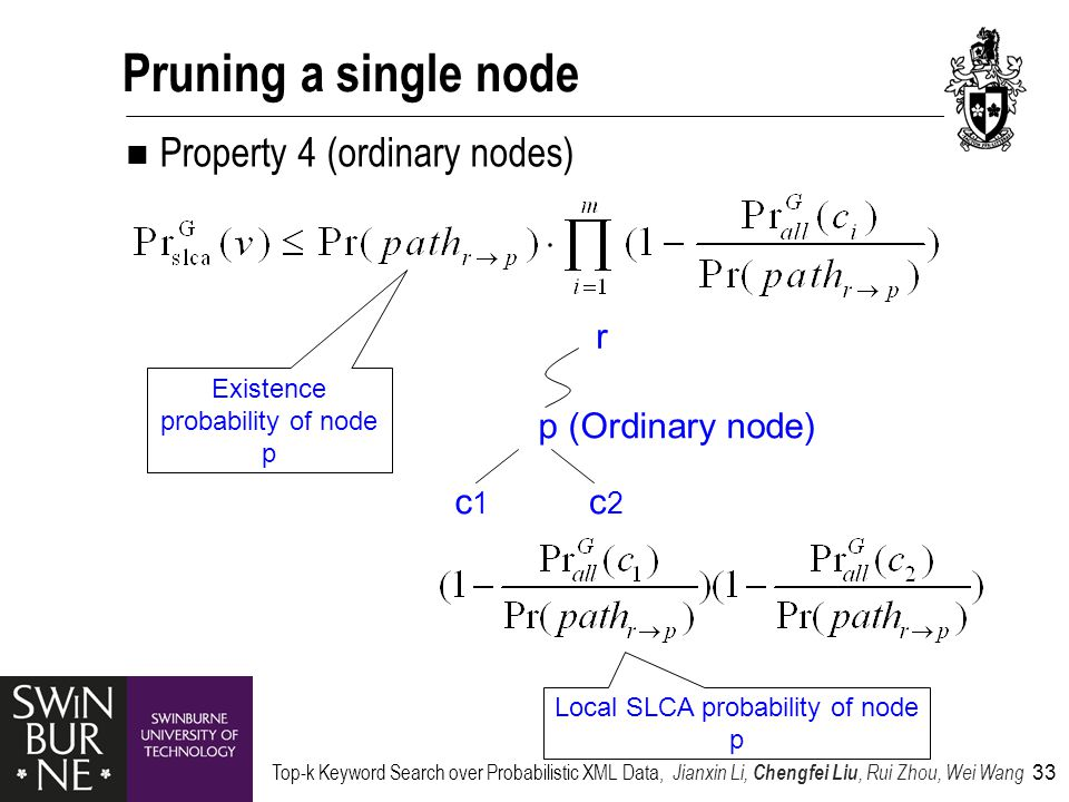 Top-k Keyword Search over Probabilistic XML Data, Jianxin Li, Chengfei Liu, Rui Zhou, Wei Wang 33 Pruning a single node Property 4 (ordinary nodes) p (Ordinary node) c1c1 c2c2 r Local SLCA probability of node p Existence probability of node p