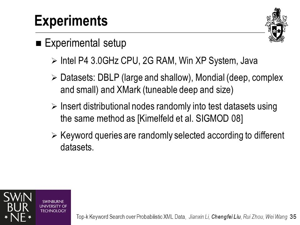 Top-k Keyword Search over Probabilistic XML Data, Jianxin Li, Chengfei Liu, Rui Zhou, Wei Wang 35 Experiments Experimental setup  Intel P4 3.0GHz CPU, 2G RAM, Win XP System, Java  Datasets: DBLP (large and shallow), Mondial (deep, complex and small) and XMark (tuneable deep and size)  Insert distributional nodes randomly into test datasets using the same method as [Kimelfeld et al.