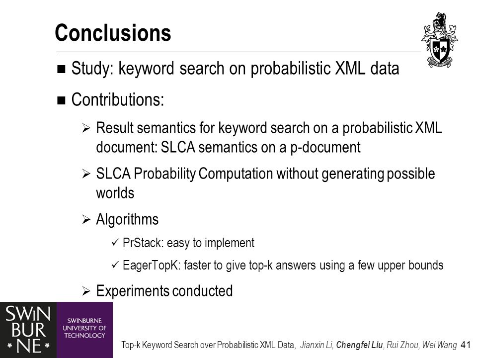 Top-k Keyword Search over Probabilistic XML Data, Jianxin Li, Chengfei Liu, Rui Zhou, Wei Wang 41 Conclusions Study: keyword search on probabilistic XML data Contributions:  Result semantics for keyword search on a probabilistic XML document: SLCA semantics on a p-document  SLCA Probability Computation without generating possible worlds  Algorithms PrStack: easy to implement EagerTopK: faster to give top-k answers using a few upper bounds  Experiments conducted
