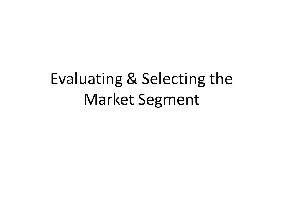 For Segment Attractiveness Size of Segment Rate of Growth Customer Needs & Satisfaction Levels Competition: Size, Positioning Profitability Key Success Factors Environmental Impact