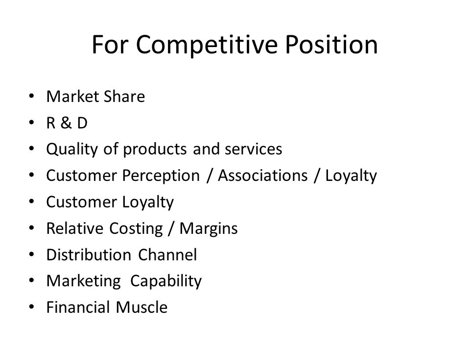 For Competitive Position Market Share R & D Quality of products and services Customer Perception / Associations / Loyalty Customer Loyalty Relative Co