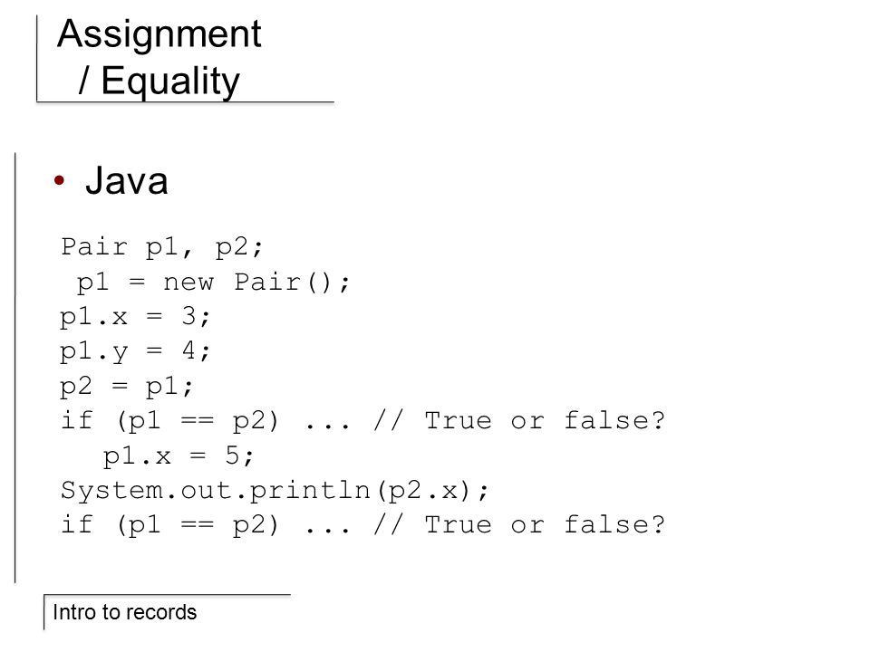 Intro to records Assignment / Equality Java Pair p1, p2; p1 = new Pair(); p1.x = 3; p1.y = 4; p2 = p1; if (p1 == p2)...