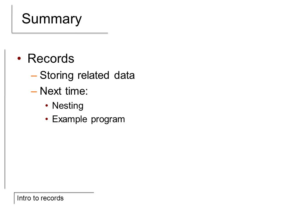 Intro to records Summary Records –Storing related data –Next time: Nesting Example program