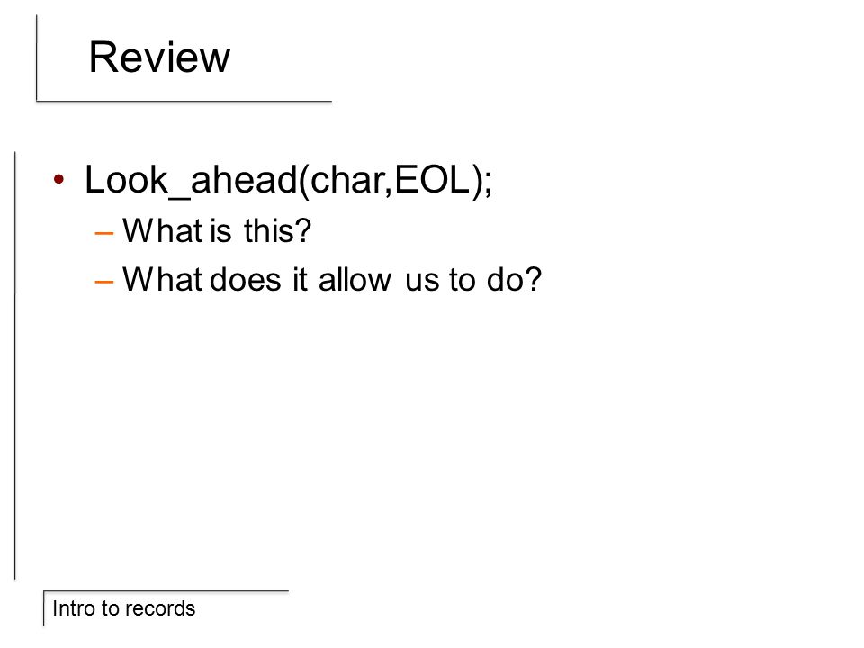 Intro to records Review Look_ahead(char,EOL); –What is this –What does it allow us to do