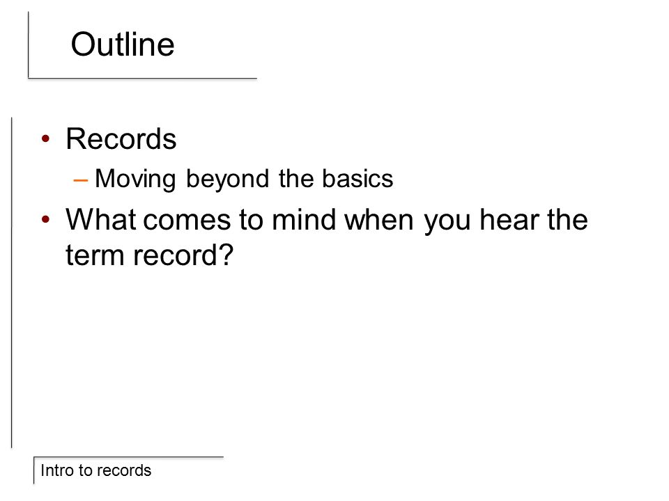 Intro to records Outline Records –Moving beyond the basics What comes to mind when you hear the term record