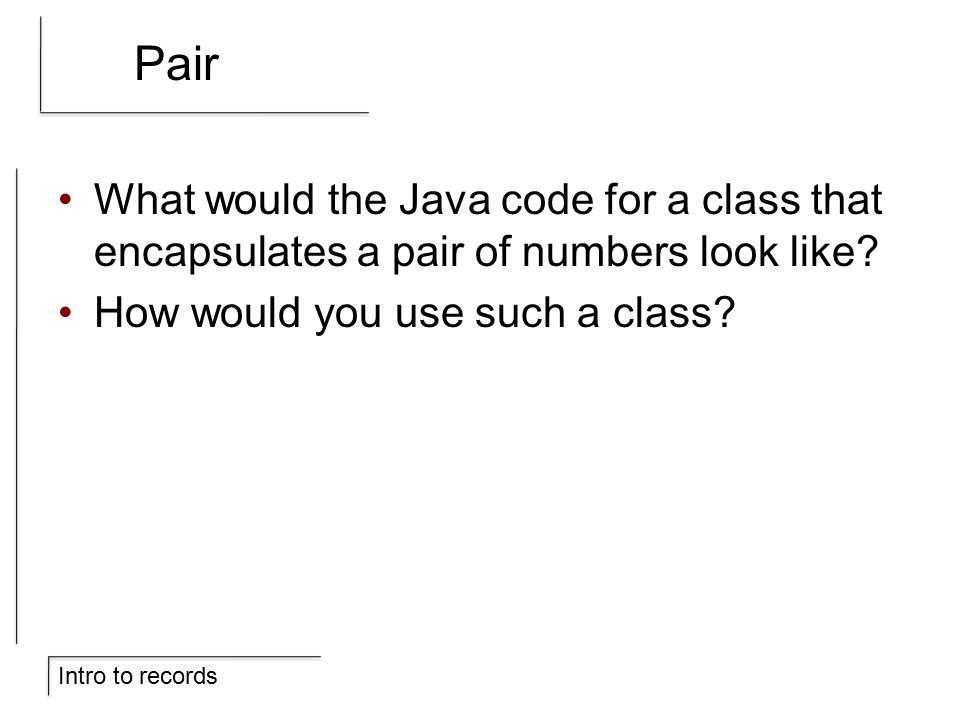 Intro to records Pair What would the Java code for a class that encapsulates a pair of numbers look like.
