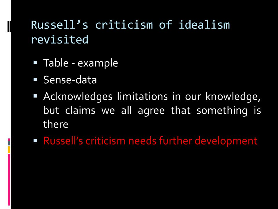 Russell's criticism of idealism revisited  Table - example  Sense-data  Acknowledges limitations in our knowledge, but claims we all agree that som