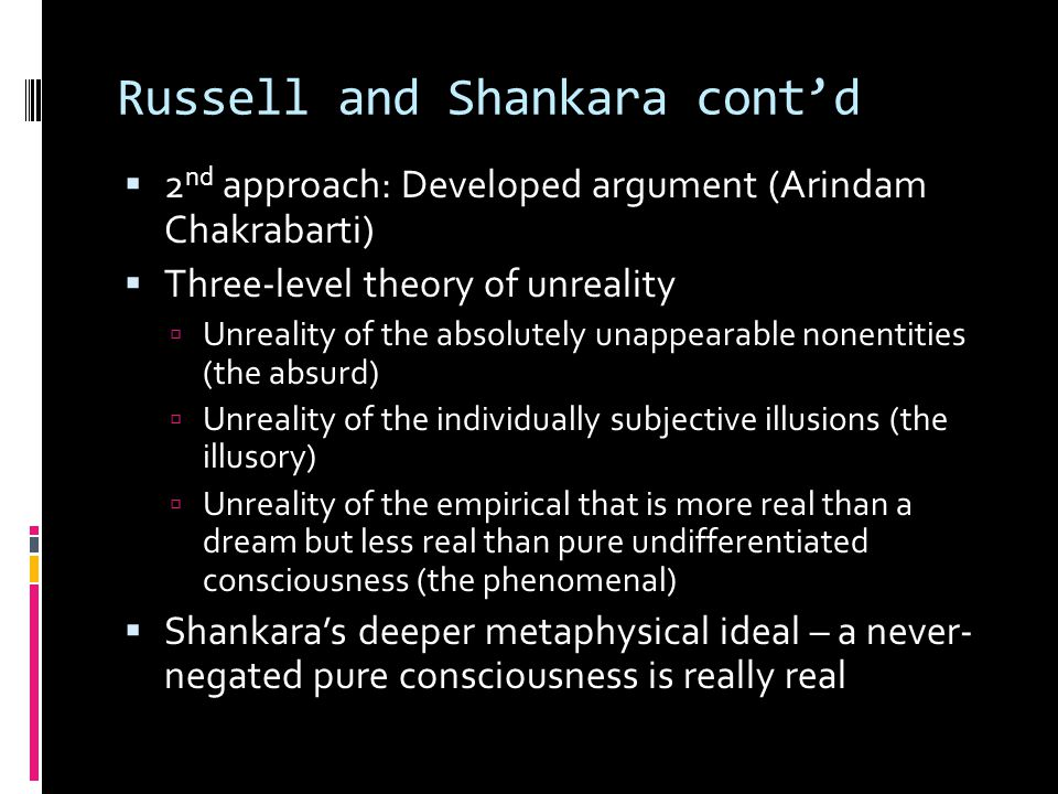 Russell and Shankara cont'd  2 nd approach: Developed argument (Arindam Chakrabarti)  Three-level theory of unreality  Unreality of the absolutely