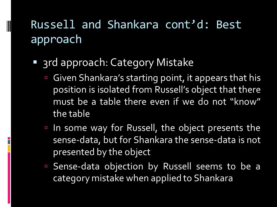 Russell and Shankara cont'd: Best approach  3rd approach: Category Mistake  Given Shankara's starting point, it appears that his position is isolate