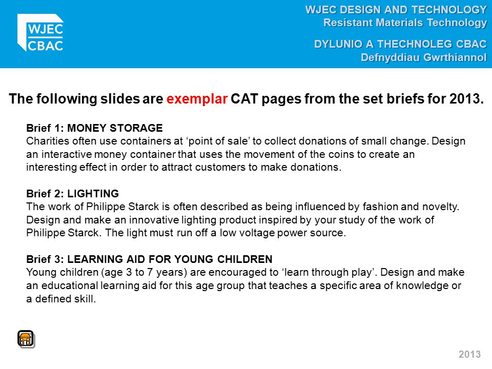 WJEC DESIGN AND TECHNOLOGY Resistant Materials Technology DYLUNIO A THECHNOLEG CBAC Defnyddiau Gwrthiannol 2013 The following slides are exemplar CAT