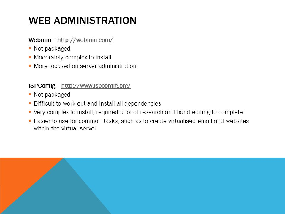 WEB ADMINISTRATION Webmin – http://webmin.com/http://webmin.com/  Not packaged  Moderately complex to install  More focused on server administration ISPConfig – http://www.ispconfig.org/http://www.ispconfig.org/  Not packaged  Difficult to work out and install all dependencies  Very complex to install, required a lot of research and hand editing to complete  Easier to use for common tasks, such as to create virtualised email and websites within the virtual server