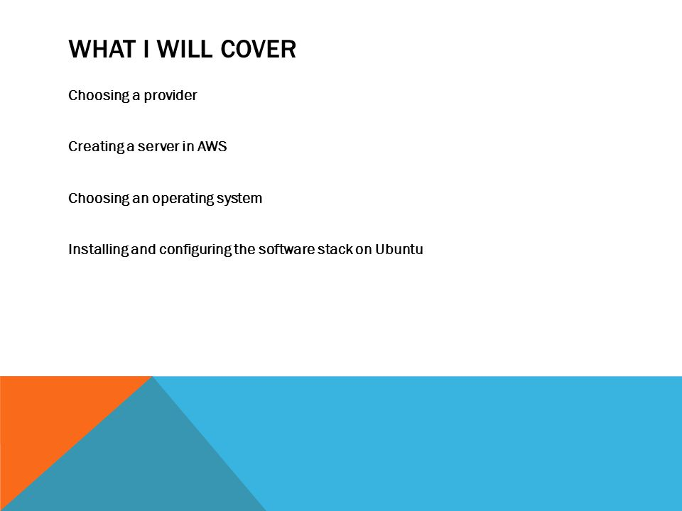 WHAT I WILL COVER Choosing a provider Creating a server in AWS Choosing an operating system Installing and configuring the software stack on Ubuntu