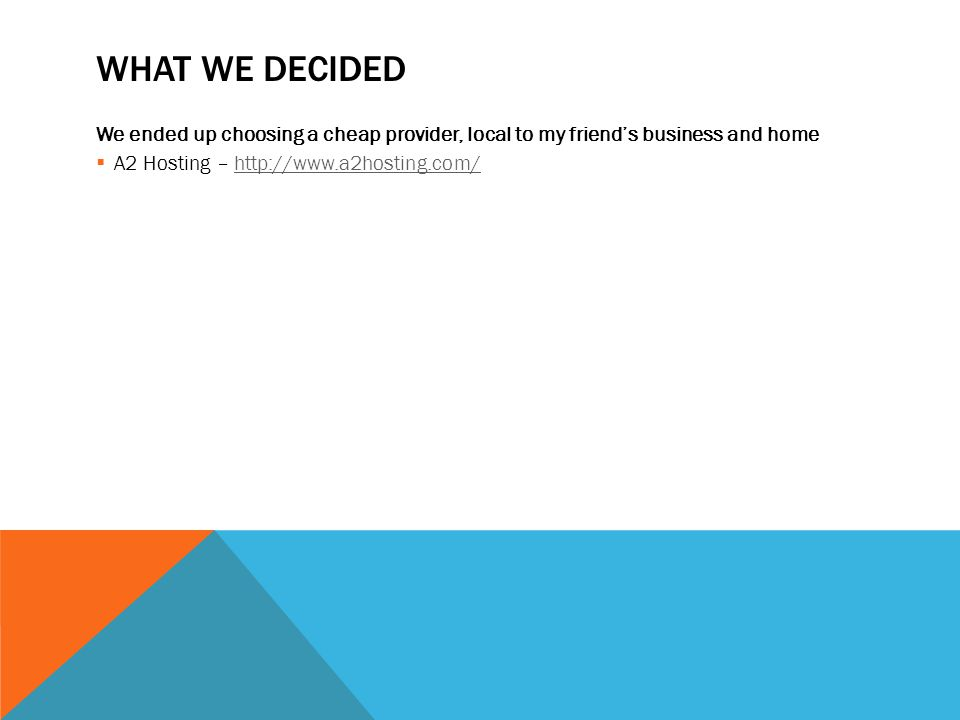 WHAT WE DECIDED We ended up choosing a cheap provider, local to my friend's business and home  A2 Hosting – http://www.a2hosting.com/http://www.a2hosting.com/