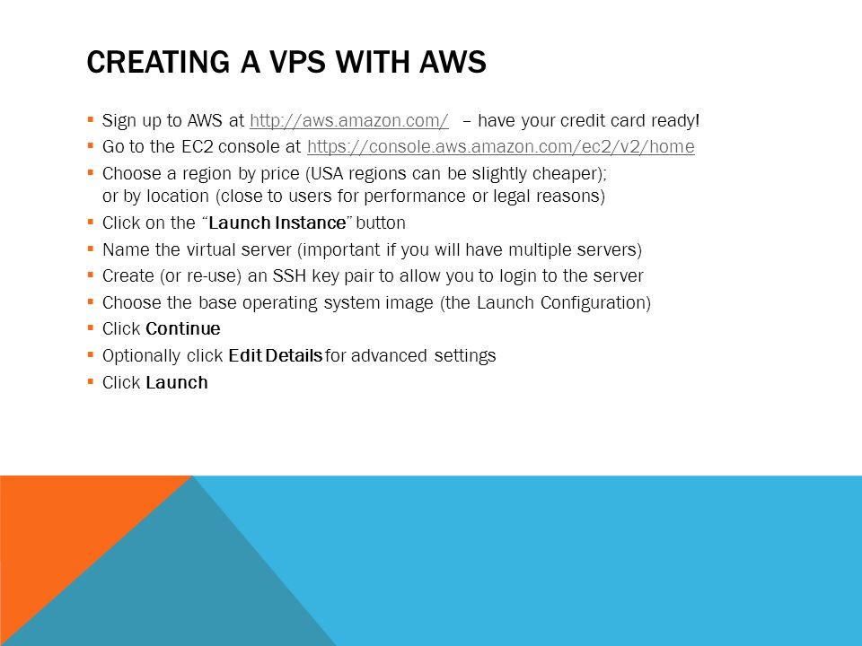 CREATING A VPS WITH AWS  Sign up to AWS at http://aws.amazon.com/ – have your credit card ready!http://aws.amazon.com/  Go to the EC2 console at https://console.aws.amazon.com/ec2/v2/homehttps://console.aws.amazon.com/ec2/v2/home  Choose a region by price (USA regions can be slightly cheaper); or by location (close to users for performance or legal reasons)  Click on the Launch Instance button  Name the virtual server (important if you will have multiple servers)  Create (or re-use) an SSH key pair to allow you to login to the server  Choose the base operating system image (the Launch Configuration)  Click Continue  Optionally click Edit Details for advanced settings  Click Launch