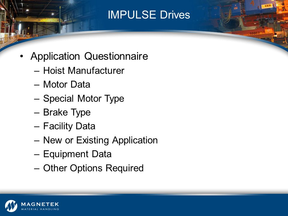 Application Questionnaire –Hoist Manufacturer –Motor Data –Special Motor Type –Brake Type –Facility Data –New or Existing Application –Equipment Data