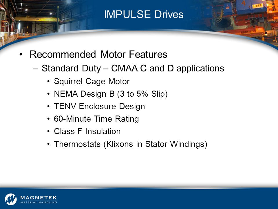 Recommended Motor Features –Standard Duty – CMAA C and D applications Squirrel Cage Motor NEMA Design B (3 to 5% Slip) TENV Enclosure Design 60-Minute
