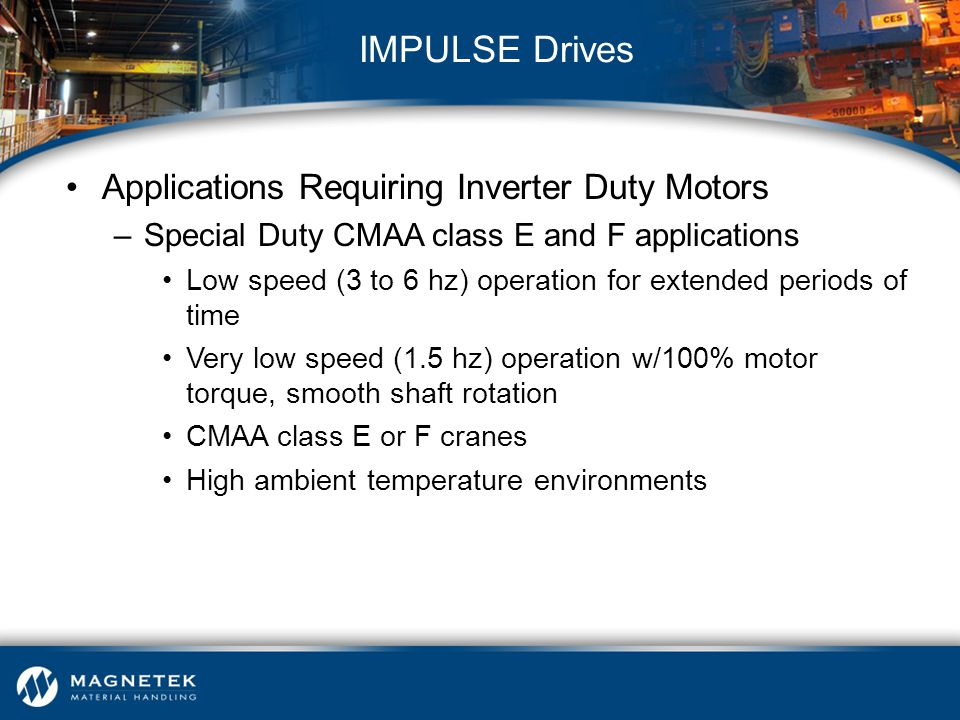 Applications Requiring Inverter Duty Motors –Special Duty CMAA class E and F applications Low speed (3 to 6 hz) operation for extended periods of time