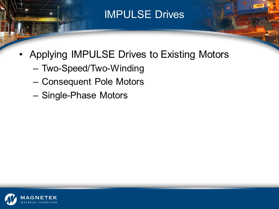 Applying IMPULSE Drives to Existing Motors –Two-Speed/Two-Winding –Consequent Pole Motors –Single-Phase Motors IMPULSE Drives