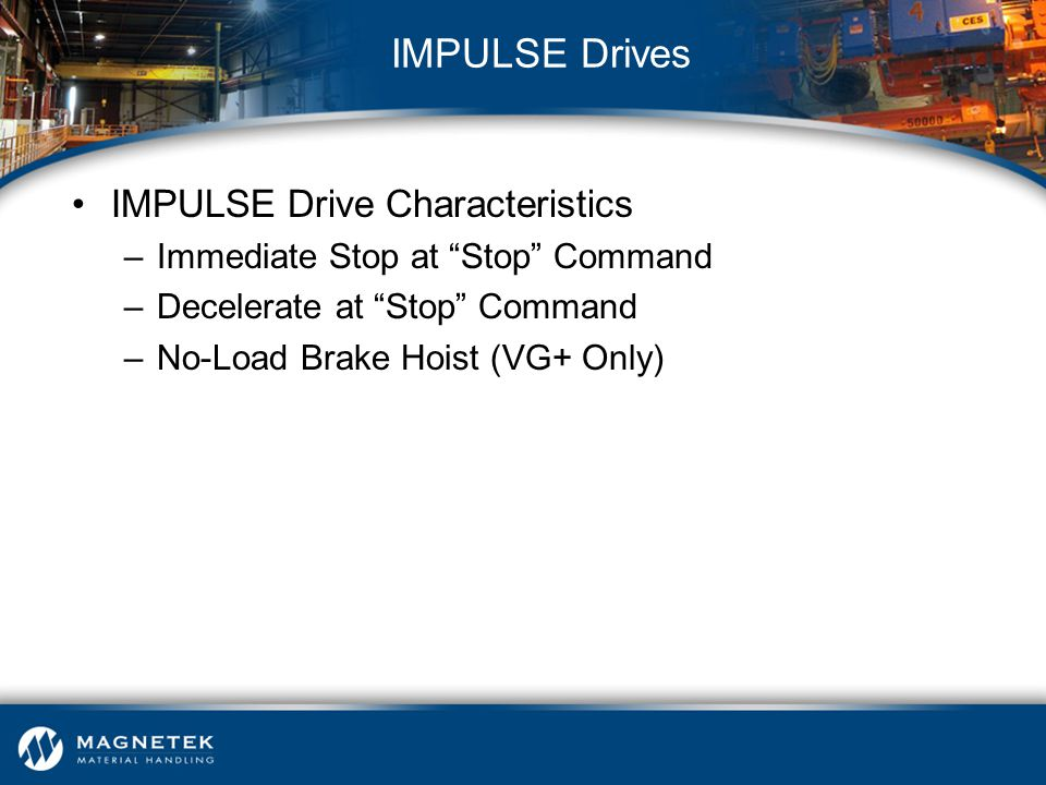 "IMPULSE Drive Characteristics –Immediate Stop at ""Stop"" Command –Decelerate at ""Stop"" Command –No-Load Brake Hoist (VG+ Only) IMPULSE Drives"