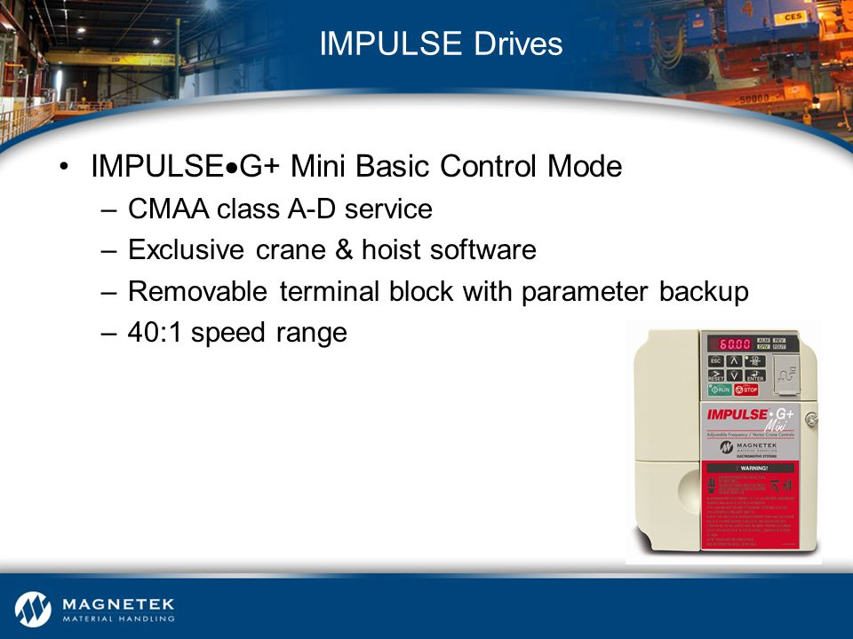 IMPULSE  G+ Mini Basic Control Mode –CMAA class A-D service –Exclusive crane & hoist software –Removable terminal block with parameter backup –40:1 s